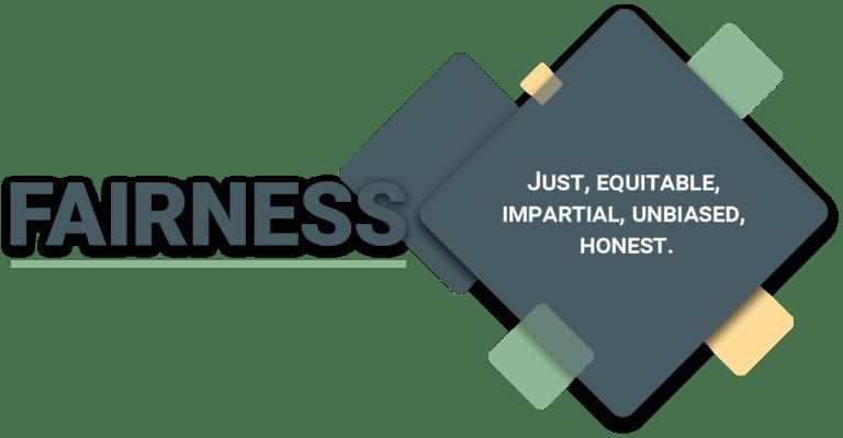 Fairness: just, equitable, impartial, unbiased, honest.